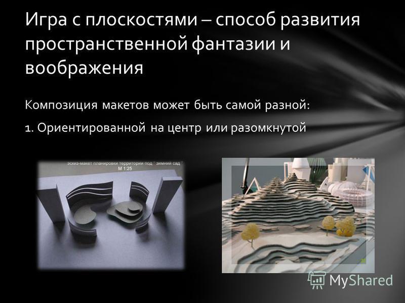 Композиция макетов может быть самой разной: 1. Ориентированной на центр или разомкнутой Игра с плоскостями – способ развития пространственной фантазии и воображения