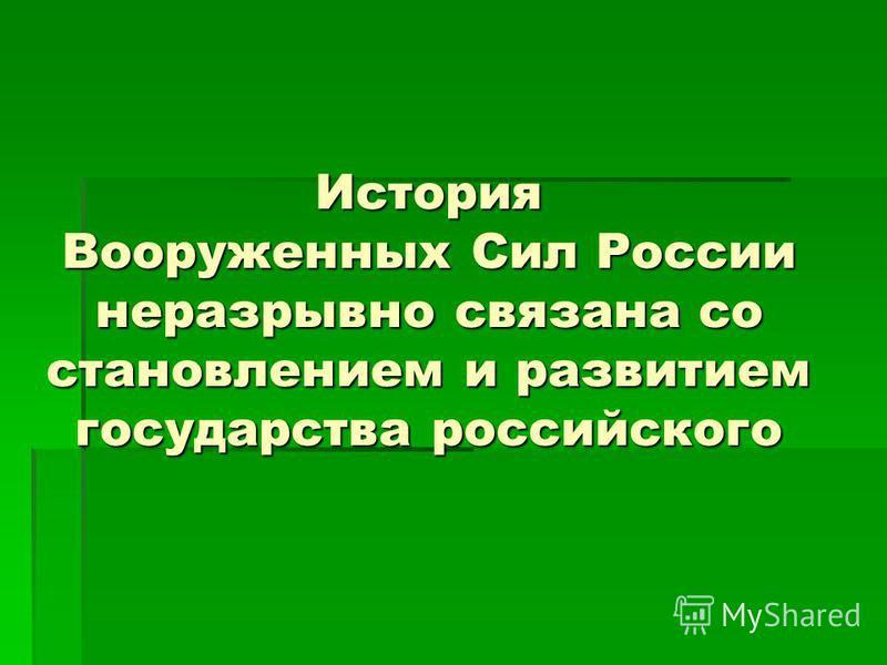 История Вооруженных Сил России неразрывно связана со становлением и развитием государства российского