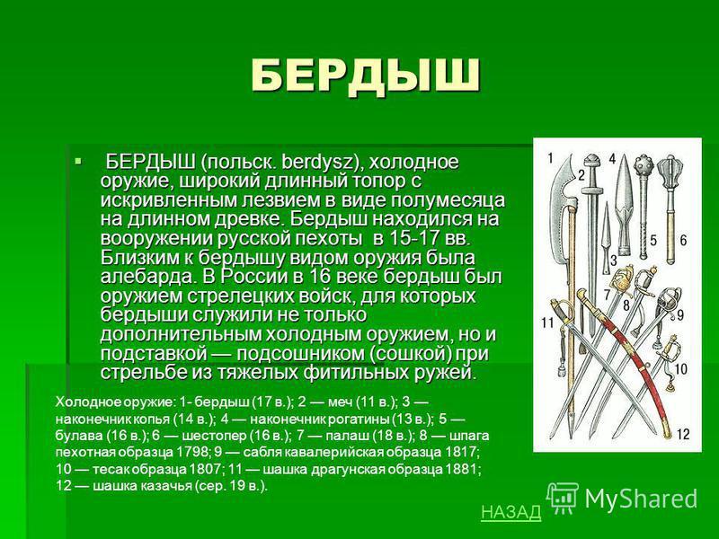 БЕРДЫШ БЕРДЫШ (польск. berdysz), холодное оружие, широкий длинный топор с искривленным лезвием в виде полумесяца на длинном древке. Бердыш находился на вооружении русской пехоты в 15-17 вв. Близким к бердышу видом оружия была алебарда. В России в 16