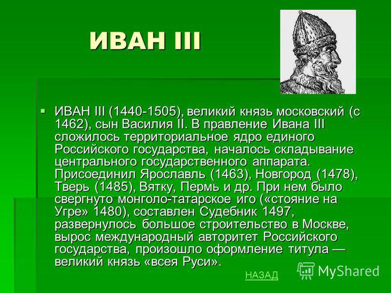 ИВАН III ИВАН III (1440-1505), великий князь московский (с 1462), сын Василия II. В правление Ивана III сложилось территориальное ядро единого Российского государства, началось складывание центрального государственного аппарата. Присоединил Ярославль