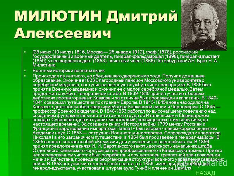 МИЛЮТИН Дмитрий Алексеевич [28 июня (10 июля) 1816, Москва 25 января 1912], граф (1878), российский государственный и военный деятель, генерал-фельдмаршал (1898), генерал-адъютант (1859), член-корреспондент (1853), почетный член (1866) Петербургской
