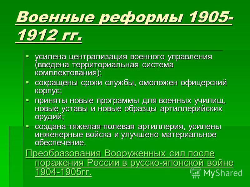 Военные реформы 1905- 1912 гг. усилена централизация военного управления (введена территориальная система комплектования); усилена централизация военного управления (введена территориальная система комплектования); сокращены сроки службы, омоложен оф