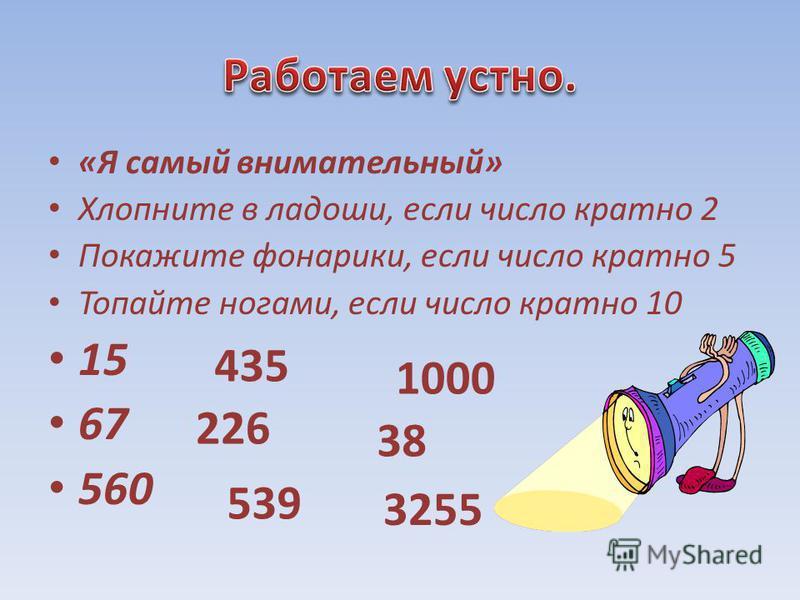 «Я самый внимательный» Хлопните в ладоши, если число кратно 2 Покажите фонарики, если число кратно 5 Топайте ногами, если число кратно 10 15 67 560 435 226 539 1000 38 3255