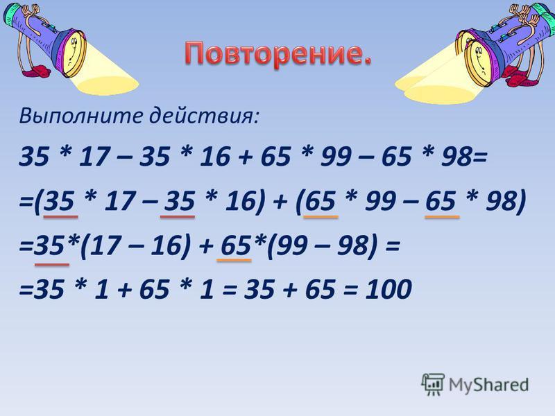Выполните действия: 35 * 17 – 35 * 16 + 65 * 99 – 65 * 98= =(35 * 17 – 35 * 16) + (65 * 99 – 65 * 98) =35*(17 – 16) + 65*(99 – 98) = =35 * 1 + 65 * 1 = 35 + 65 = 100