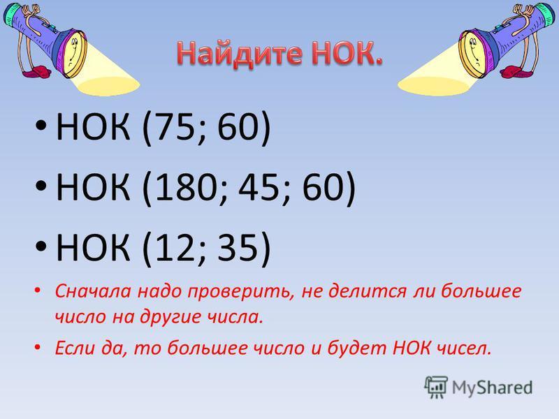 НОК (75; 60) НОК (180; 45; 60) НОК (12; 35) Сначала надо проверить, не делится ли большее число на другие числа. Если да, то большее число и будет НОК чисел.