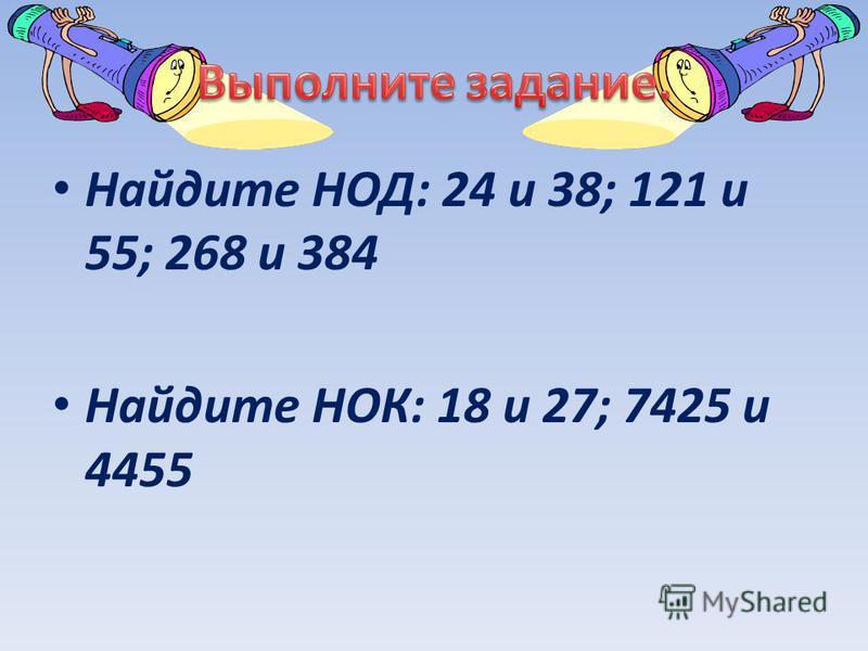 Найдите НОД: 24 и 38; 121 и 55; 268 и 384 Найдите НОК: 18 и 27; 7425 и 4455