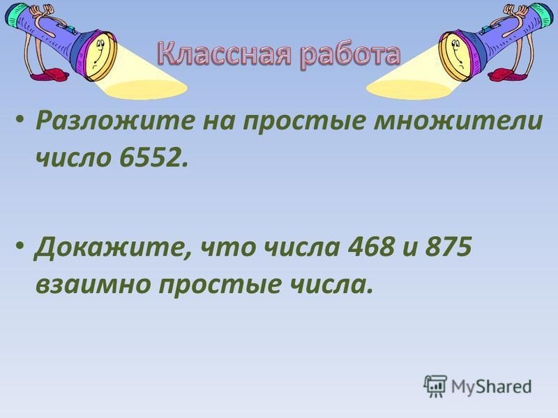 Разложите на простые множители число 6552. Докажите, что числа 468 и 875 взаимно простые числа.