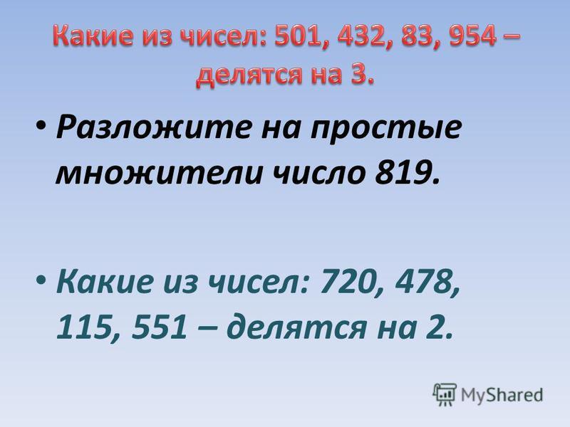 Разложите на простые множители число 819. Какие из чисел: 720, 478, 115, 551 – делятся на 2.
