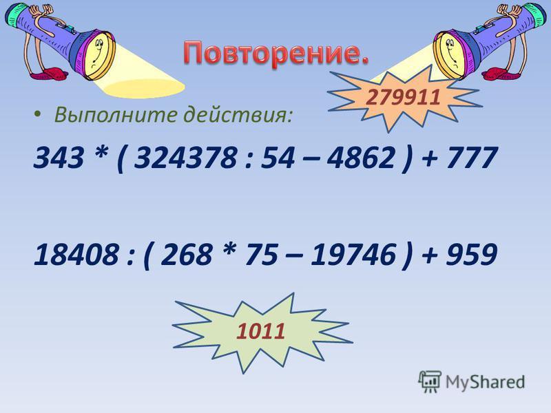 Выполните действия: 343 * ( 324378 : 54 – 4862 ) + 777 18408 : ( 268 * 75 – 19746 ) + 959 279911 1011