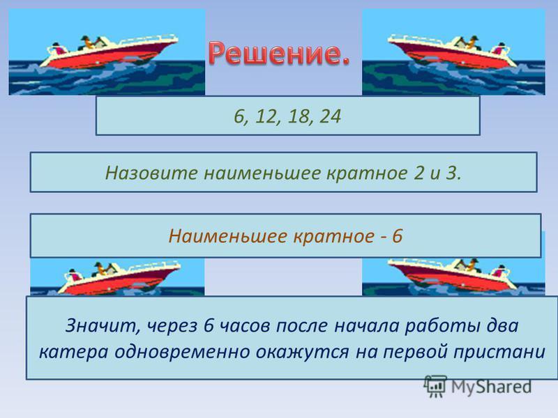 Назовите наименьшее кратное 2 и 3. Наименьшее кратное - 6 Значит, через 6 часов после начала работы два катера одновременно окажутся на первой пристани
