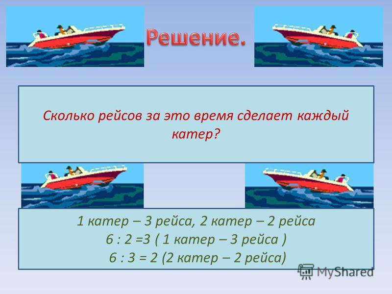 Сколько рейсов за это время сделает каждый катер? 1 катер – 3 рейса, 2 катер – 2 рейса 6 : 2 =3 ( 1 катер – 3 рейса ) 6 : 3 = 2 (2 катер – 2 рейса)