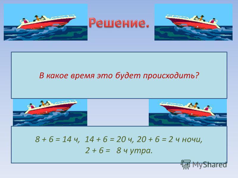 В какое время это будет происходить? 8 + 6 = 14 ч, 14 + 6 = 20 ч, 20 + 6 = 2 ч ночи, 2 + 6 = 8 ч утра.