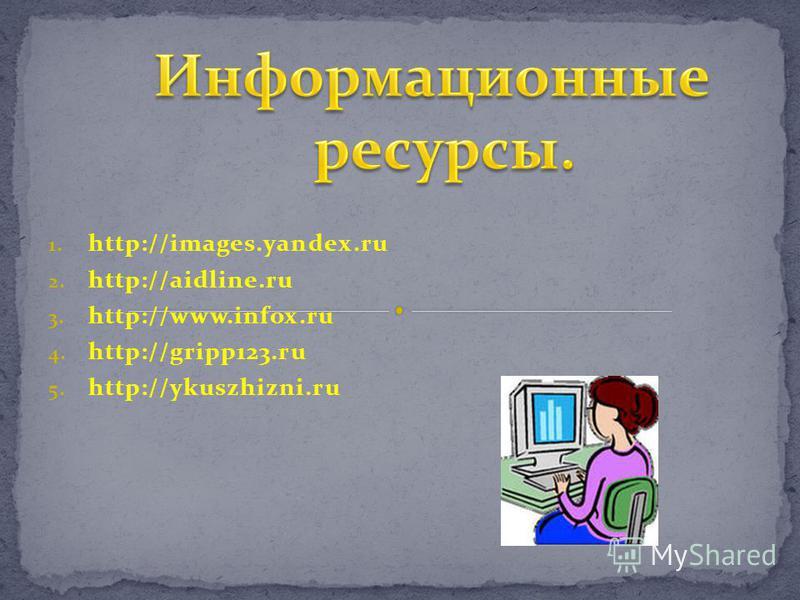 1. http://images.yandex.ru 2. http://aidline.ru 3. http://www.infox.ru 4. http://gripp123. ru 5. http://ykuszhizni.ru
