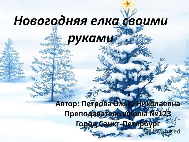 Новогодняя елка своими руками Автор: Петрова Ольга Николаевна Преподаватель школы 123 Город Санкт-Петербург