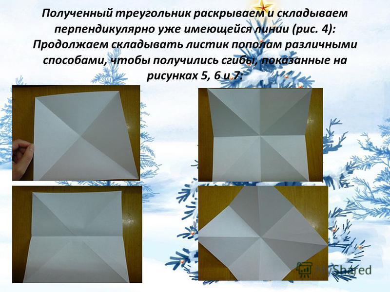 Полученный треугольник раскрываем и складываем перпендикулярно уже имеющейся линии (рис. 4): Продолжаем складывать листик пополам различными способами, чтобы получились сгибы, показанные на рисунках 5, 6 и 7: