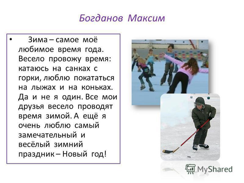 Богданов Максим Зима – самое моё любимое время года. Весело провожу время: катаюсь на санках с горки, люблю покататься на лыжах и на коньках. Да и не я один. Все мои друзья весело проводят время зимой. А ещё я очень люблю самый замечательный и весёлы