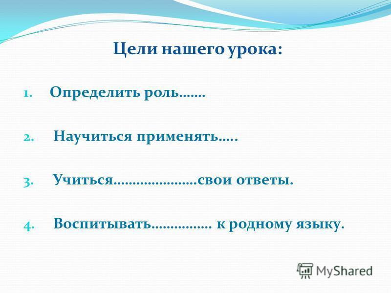 Цели нашего урока: 1. Определить роль……. 2. Научиться применять….. 3. Учиться………………….свои ответы. 4. Воспитывать……………. к родному языку.