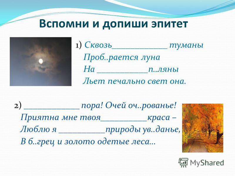 1) Сквозь____________ туманы Проб..роется луна На ___________п..ляны Льет печально свет она. 2) ____________ пора! Очей оч..рованье! Приятна мне твоя__________краса – Люблю я __________природы ув..данье, В б..греции золото одетые леса… Вспомни и допи
