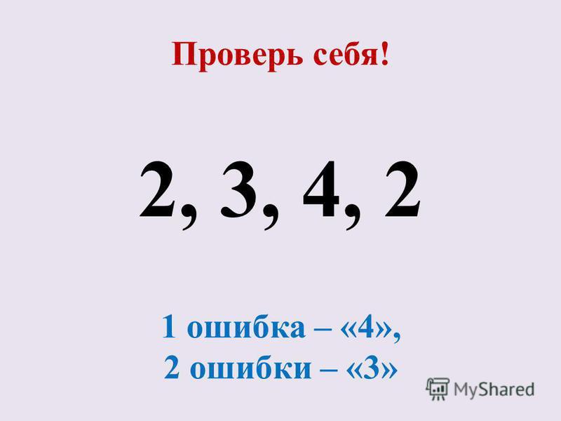 Проверь себя! 2, 3, 4, 2 1 ошибка – «4», 2 ошибки – «3»