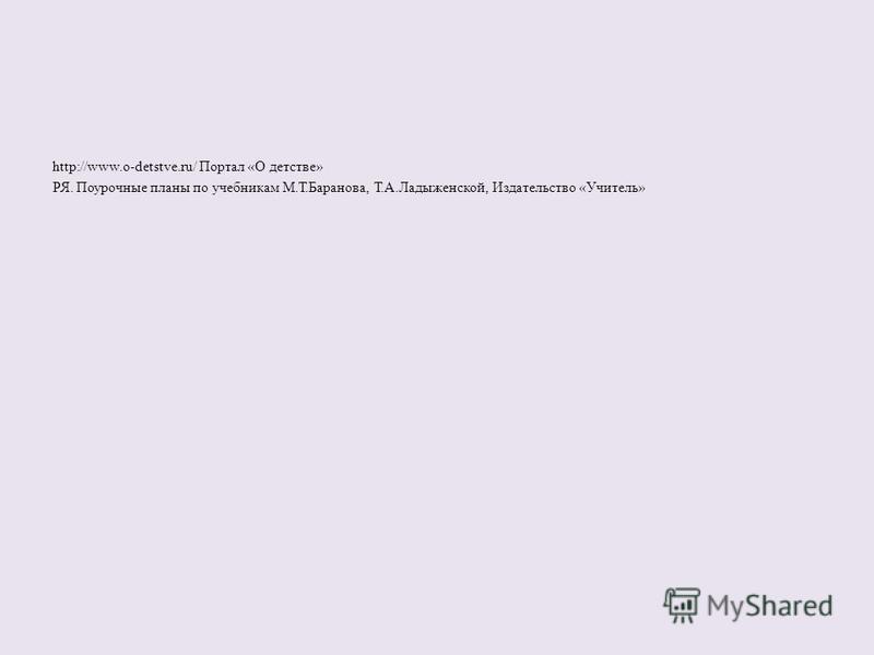 http://www.o-detstve.ru/ Портал «О детстве» РЯ. Поурочные планы по учебникам М.Т.Баранова, Т.А.Ладыженской, Издательство «Учитель»