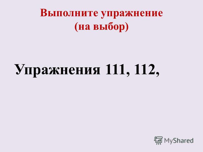 Выполните упражнение (на выбор) Упражнения 111, 112,