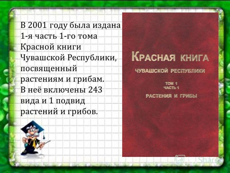 В 2001 году была издана 1- я часть 1- го тома Красной книги Чувашской Республики, посвященный растениям и грибам. В неё включены 243 вида и 1 подвид растений и грибов.