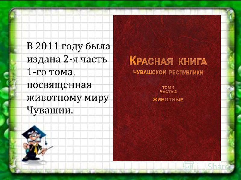 В 2011 году была издана 2- я часть 1- го тома, посвященная животному миру Чувашии.