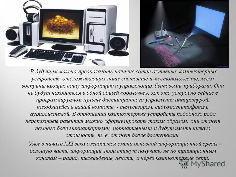 В будущем можно предполагать наличие сотен активных компьютерных устройств, отслеживающих наше состояние и местоположение, легко воспринимающих нашу информацию и управляющих бытовыми приборами. Они не будут находиться в одной общей «оболочке», как эт