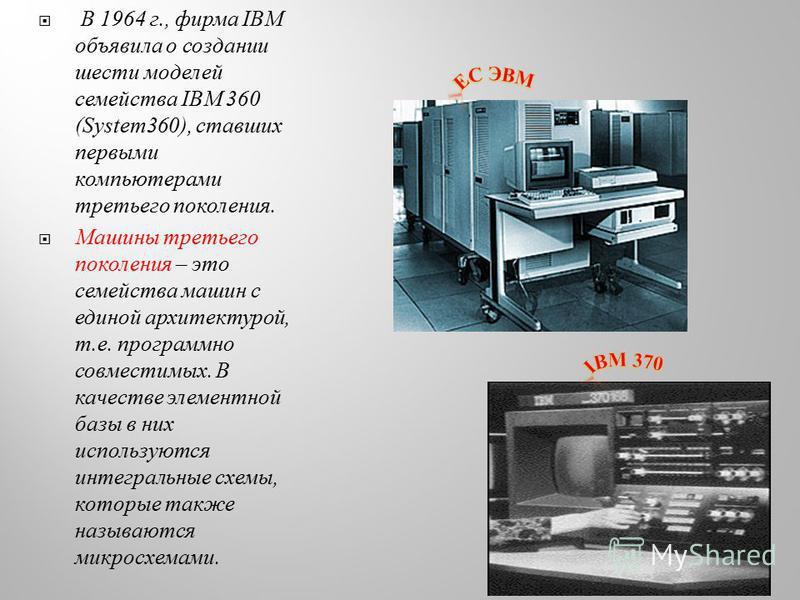 В 1964 г., фирма IBM объявила о создании шести моделей семейства IBM 360 (System360), ставших первыми компьютерами третьего поколения. Машины третьего поколения – это семейства машин с единой архитектурой, т.е. программно совместимых. В качестве элем