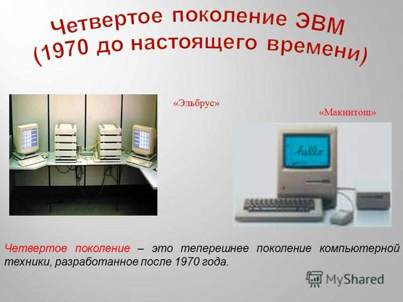 «Эльбрус» «Макинтош» Четвертое поколение – это теперешнее поколение компьютерной техники, разработанное после 1970 года.