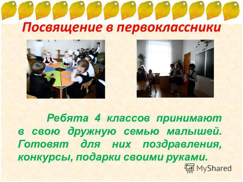 Посвящение в первоклассники Ребята 4 классов принимают в свою дружную семью малышей. Готовят для них поздравления, конкурсы, подарки своими руками.