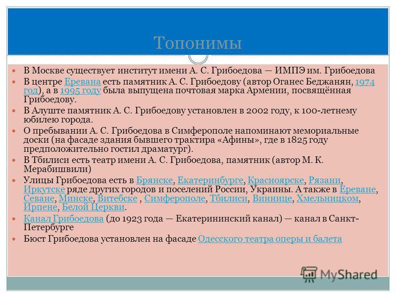 Топонимы В Москве существует институт имени А. С. Грибоедова ИМПЭ им. Грибоедова В центре Еревана есть памятник А. С. Грибоедову (автор Оганес Беджанян, 1974 год), а в 1995 году была выпущена почтовая марка Армении, посвящённая Грибоедову.Еревана 197