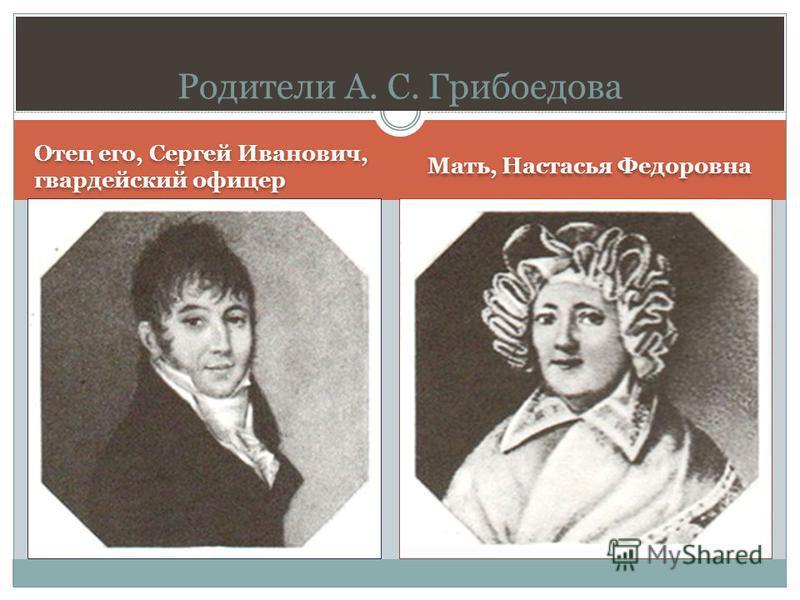 Отец его, Сергей Иванович, гвардейский офицер Мать, Настасья Федоровна Родители А. С. Грибоедова