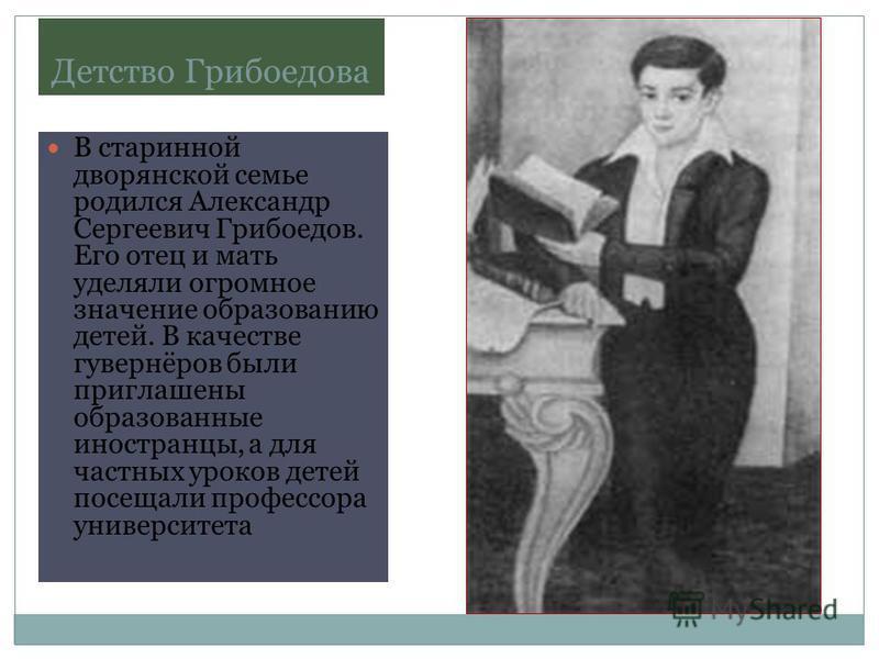 Детство Грибоедова В старинной дворянской семье родился Александр Сергеевич Грибоедов. Его отец и мать уделяли огромное значение образованию детей. В качестве гувернёров были приглашены образованные иностранцы, а для частных уроков детей посещали про