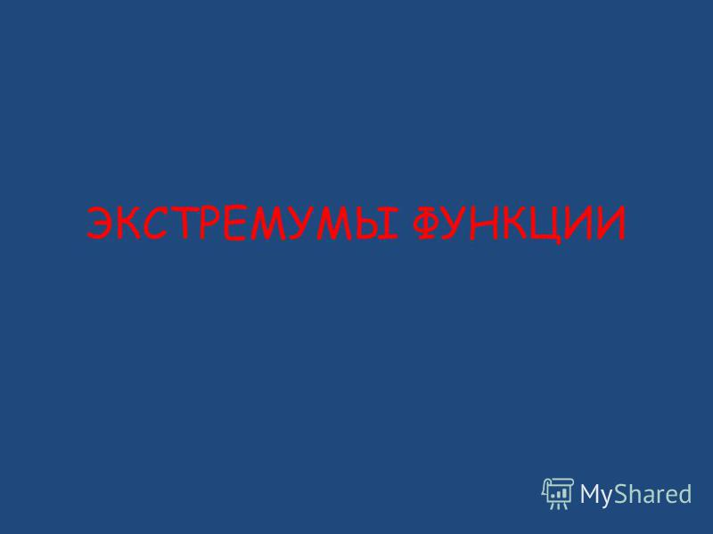ЭКСТРЕМУМЫ ФУНКЦИИ