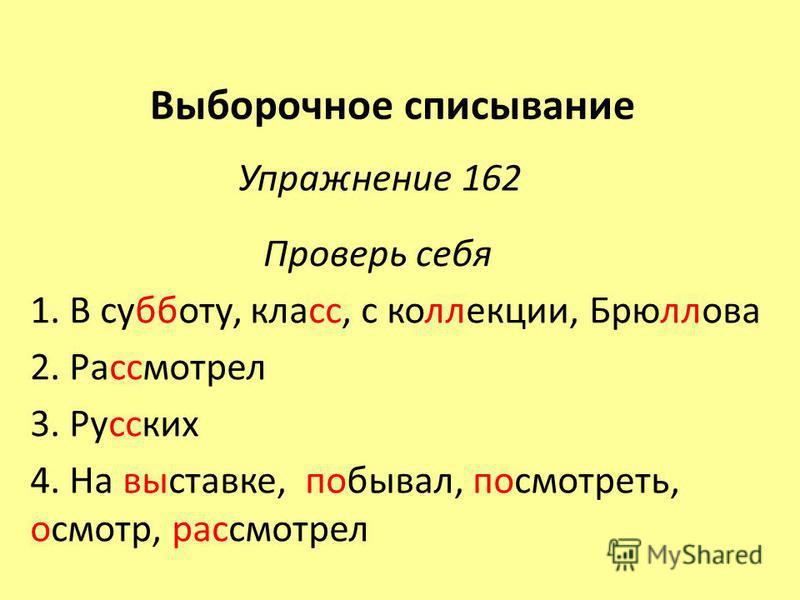 Выборочное списывание Упражнение 162 Проверь себя 1. В субботу, класс, с коллекции, Брюллова 2. Рассмотрел 3. Русских 4. На выставке, побывал, посмотреть, осмотр, рассмотрел