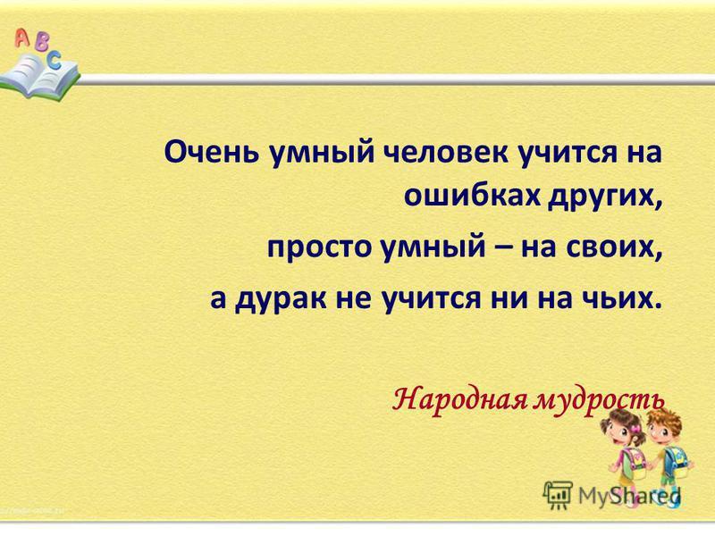 Очень умный человек учится на ошибках других, просто умный – на своих, а дурак не учится ни на чьих. Народная мудрость