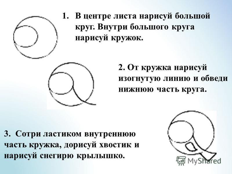 2. От кружка нарисуй изогнутую линию и обведи нижнюю часть круга. 1. В центре листа нарисуй большой круг. Внутри большого круга нарисуй кружок. 3. Сотри ластиком внутреннюю часть кружка, дорисуй хвостик и нарисуй снегирю крылышко.