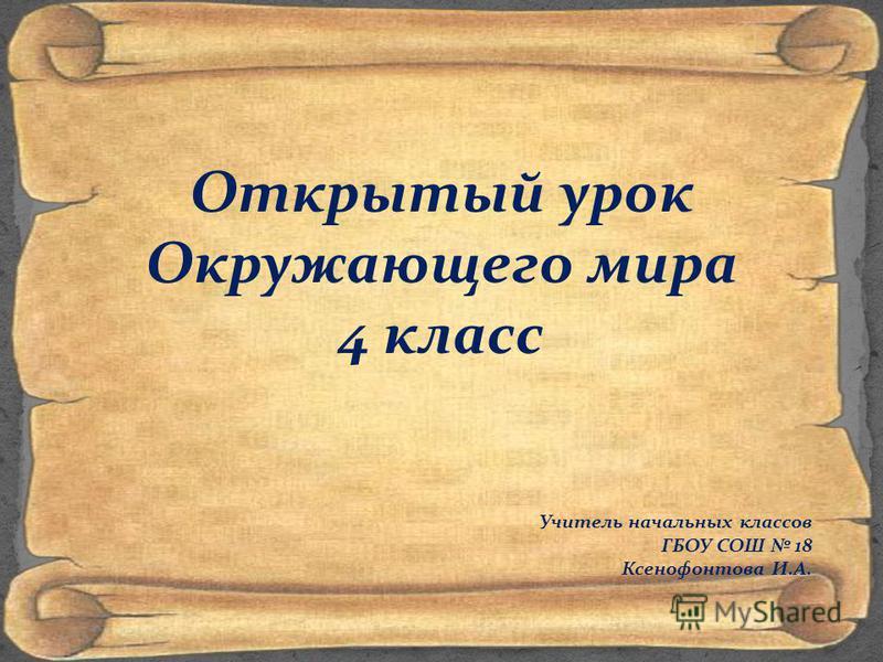 Открытый урок Окружающего мира 4 класс Учитель начальных классов ГБОУ СОШ 18 Ксенофонтова И.А.