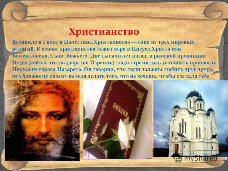 СРЕДНЕВЕКОВЬЕ Христианство Возникло в I веке в Палестине.Христианство одна из трех мировых религий. В основе христианства лежит вера в Иисуса Христа как Богочеловека, Сына Божьего. Две тысячи лет назад, в римской провинции Иудее (сейчас это государст