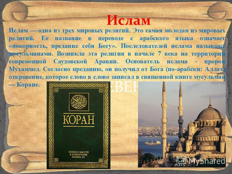 СРЕДНЕВЕКОВЬЕ Ислам Ислам одна из трех мировых религий. Это самая молодая из мировых религий. Ее название в переводе с арабского языка означает «покорность, предание себя Богу». Последователей ислама называют мусульманами. Возникла эта религия в нача