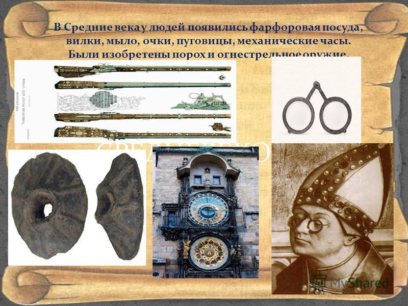 СРЕДНЕВЕКОВЬЕ В Средние века у людей появились фарфоровая посуда, вилки, мыло, очки, пуговицы, механические часы. Были изобретены порох и огнестрельное оружие.