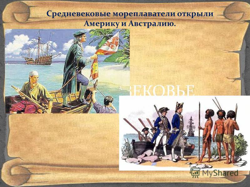 СРЕДНЕВЕКОВЬЕ Средневековые мореплаватели открыли Америку и Австралию.
