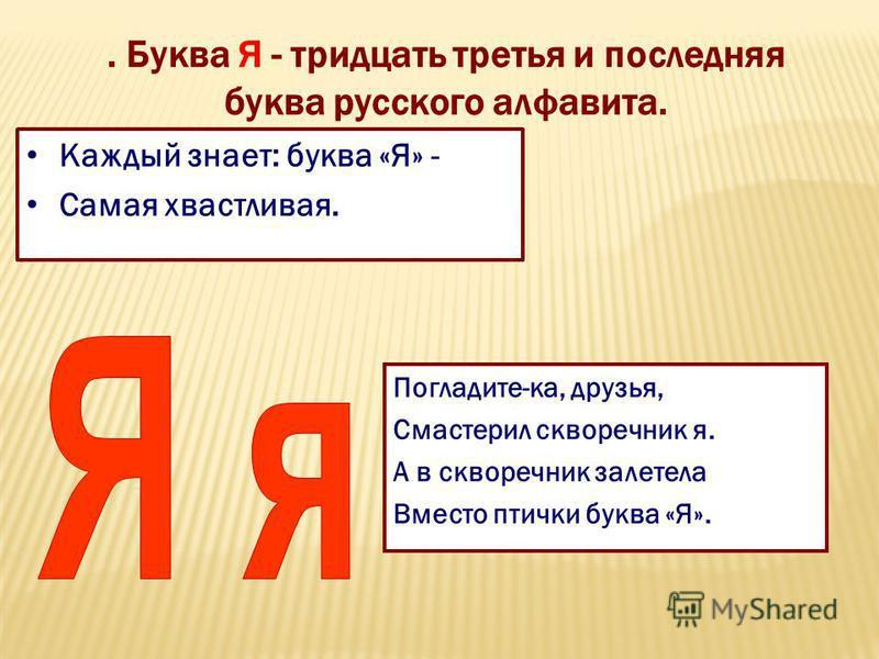 . Буква Я - тридцать третья и последняя буква русского алфавита. Каждый знает: буква «Я» - Самая хвастливая. Погладите-ка, друзья, Смастерил скворечник я. А в скворечник залетела Вместо птички буква «Я».
