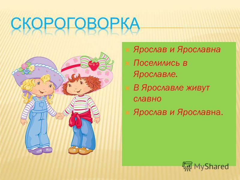 Ярослав и Ярославна Поселились в Ярославле. В Ярославле живут славно Ярослав и Ярославна.