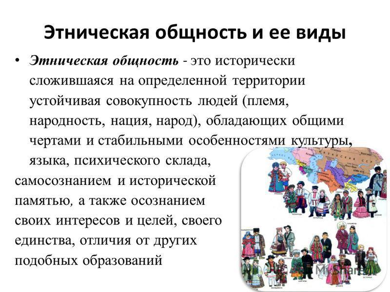 Этническая общность и ее виды Этническая общность - это исторически сложившаяся на определенной территории устойчивая совокупность людей (племя, народность, нация, народ), обладающих общими чертами и стабильными особенностями культуры, языка, психиче