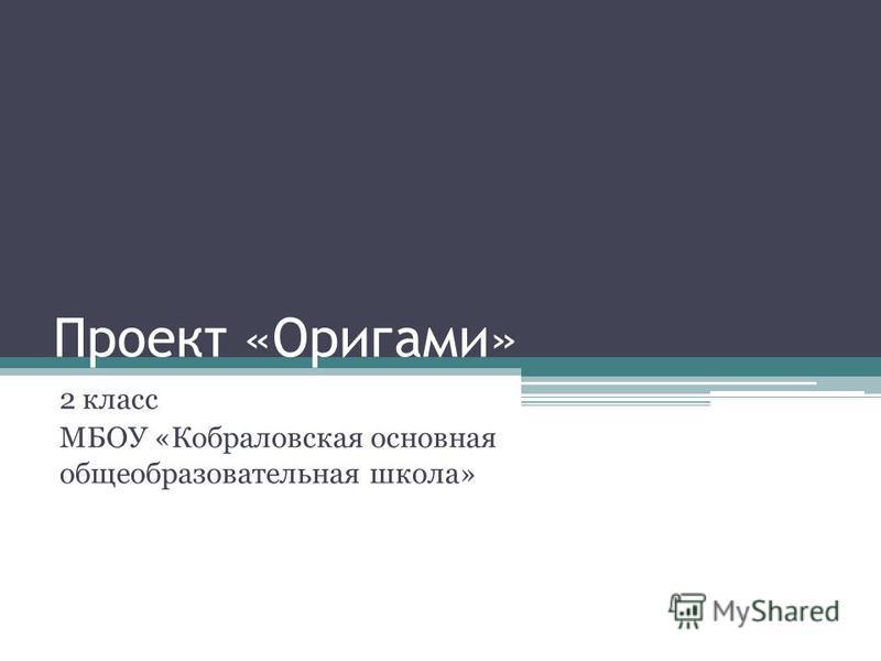 Проект «Оригами» 2 класс МБОУ «Кобраловская основная общеобразовательная школа»