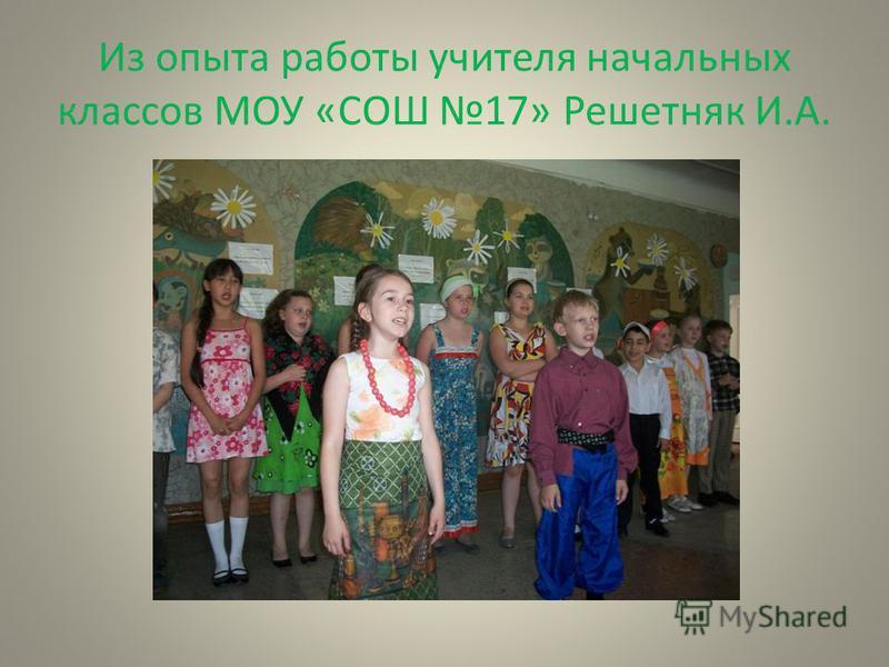 Из опыта работы учителя начальных классов МОУ «СОШ 17» Решетняк И.А.