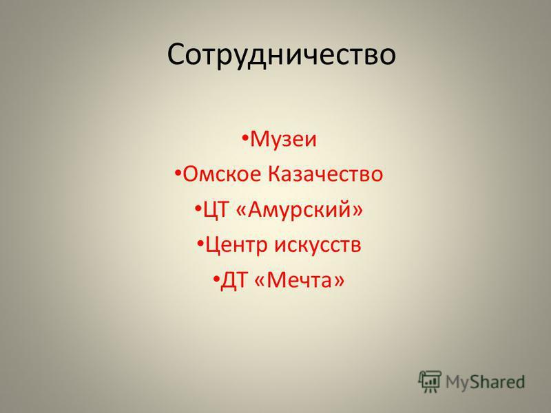 Сотрудничество Музеи Омское Казачество ЦТ «Амурский» Центр искусств ДТ «Мечта»
