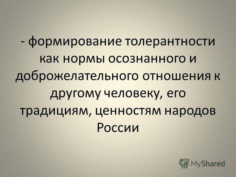 - формирование толерантности как нормы осознанного и доброжелательного отношения к другому человеку, его традициям, ценностям народов России